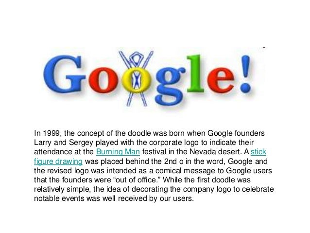 In 1999, the concept of the doodle was born when Google foundersLarry and Sergey played with the corporate logo to indicat...