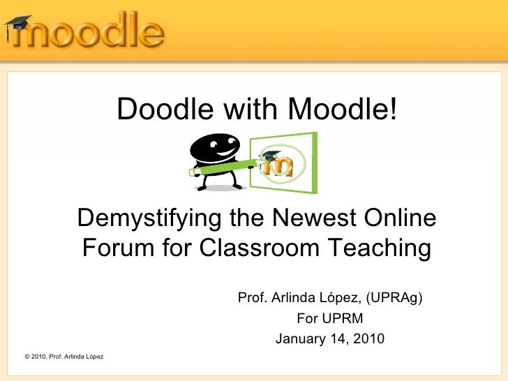 Doodle with Moodle! Demystifying the Newest Online Forum for Classroom Teaching Prof. Arlinda López, (UPRAg) For UPRM Janu...
