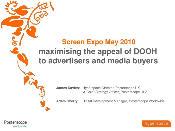 Screen Expo May 2010 maximising the appeal of DOOH to advertisers and media buyers James Davies:   Hyperspace Director, Po...