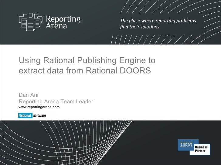 Using Rational Publishing Engine to extract data from Rational DOORS Dan Ani  Reporting Arena Team Leader www.reportingare...