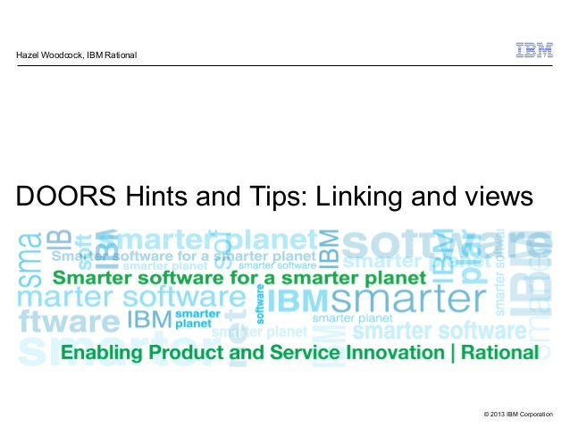 © 2013 IBM Corporation DOORS Hints and Tips: Linking and views Hazel Woodcock, IBM Rational