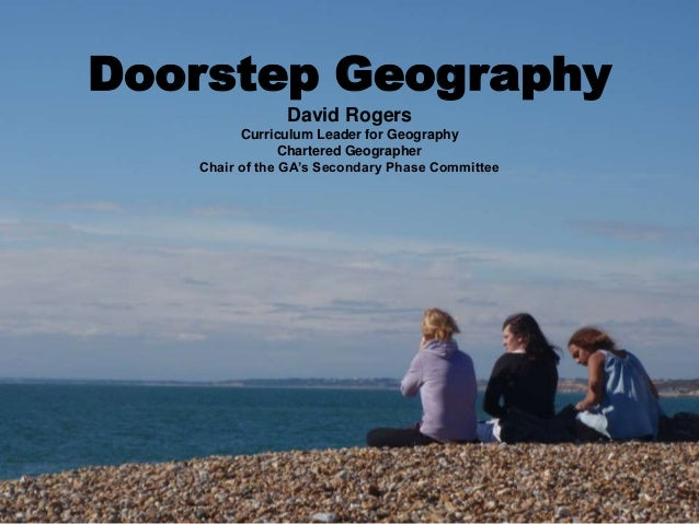 Doorstep Geography David Rogers Curriculum Leader for Geography Chartered Geographer Chair of the GA's Secondary Phase Com...