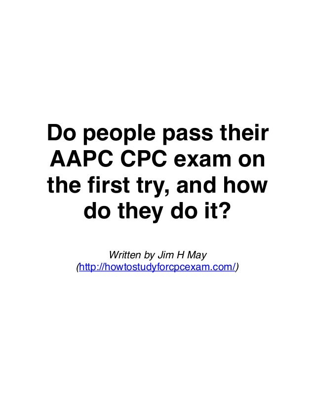 Do people pass their AAPC CPC exam on the first try, and how do they do it? Written by Jim H May (http://howtostudyforcpcex...