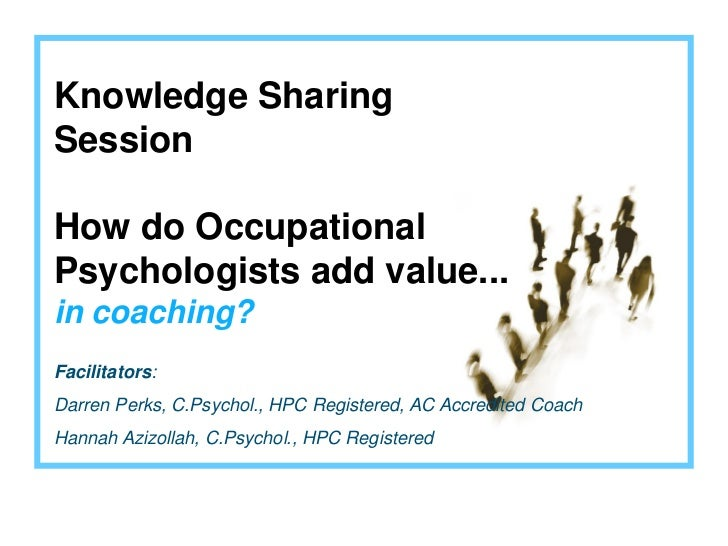 Knowledge SharingSessionHow do OccupationalPsychologists add value...in coaching?Facilitators:Darren Perks, C.Psychol., HP...