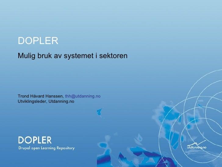 Mulig bruk av systemet i sektoren DOPLER Trond Håvard Hanssen,  [email_address] Utviklingsleder, Utdanning.no