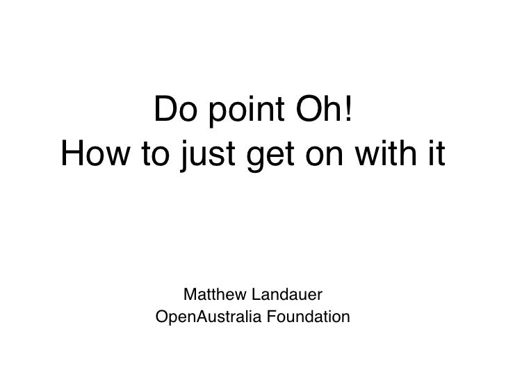Do point Oh! How to just get on with it            Matthew Landauer       OpenAustralia Foundation