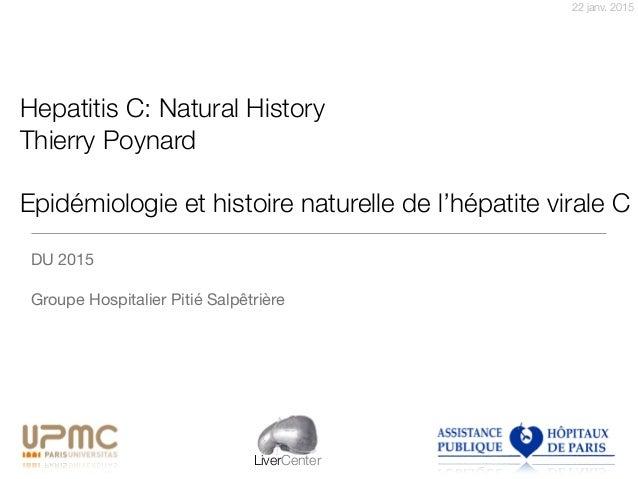 22 janv. 2015 LiverCenter Hepatitis C: Natural History Thierry Poynard Epidémiologie et histoire naturelle de l'hépatite v...