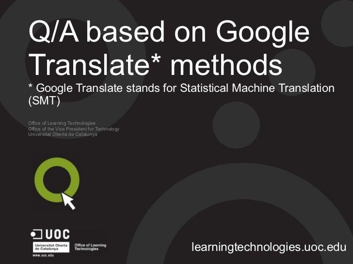 Q/A based on GoogleTranslate* methods* Google Translate stands for Statistical Machine Translation(SMT)Office of Learning ...