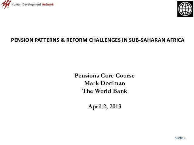 Slide 1PENSION PATTERNS & REFORM CHALLENGES IN SUB-SAHARAN AFRICAPensions Core CourseMark DorfmanThe World BankApril 2, 2013