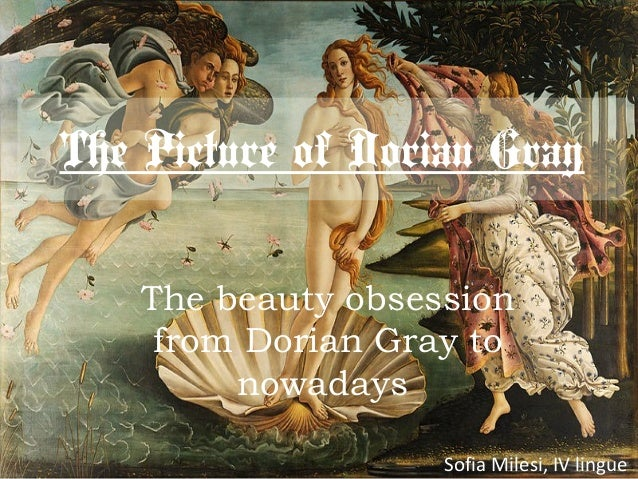 The Picture of Dorian Gray The beauty obsession from Dorian Gray to nowadays Sofia Milesi, IV lingue