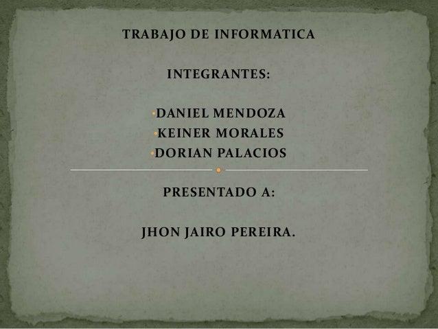 TRABAJO DE INFORMATICA INTEGRANTES: •DANIEL MENDOZA •KEINER MORALES •DORIAN PALACIOS PRESENTADO A: JHON JAIRO PEREIRA.