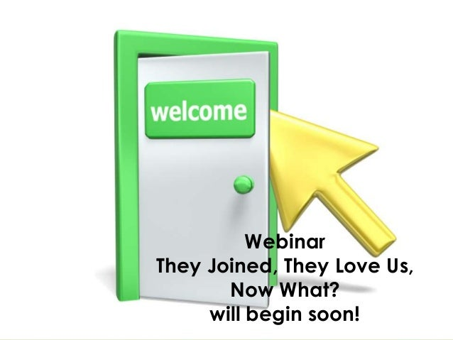 Webinar They Joined, They Love Us, Now What? will begin soon!