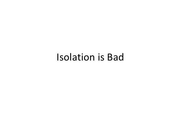 Isolation is Bad