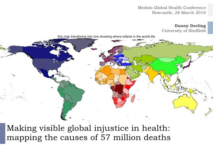 Making visible global injustice in health: mapping the causes of 57 million deaths Danny Dorling / Benjamin Hennig Univers...
