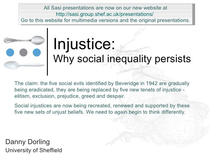Injustice: Why social inequality persists Danny Dorling University of Sheffield The claim: the five social evils identifie...