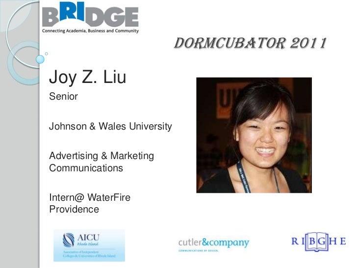 Dormcubator 2011Joy Z. LiuSeniorJohnson & Wales UniversityAdvertising & MarketingCommunicationsIntern@ WaterFireProvidence