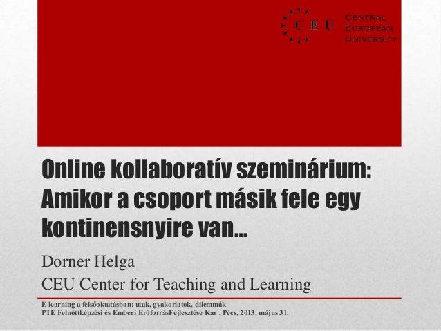 Online kollaboratív szeminárium:Amikor a csoport másik fele egykontinensnyire van…Dorner HelgaCEU Center for Teaching and ...