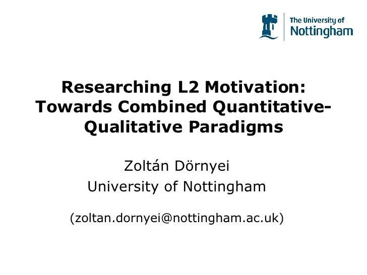 Researching L2 Motivation: Towards Combined Quantitative-Qualitative Paradigms Zoltán Dörnyei University of Nottingham (zo...