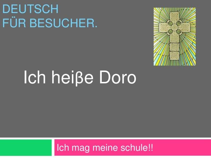 DEUTSCHFÜR BESUCHER.  Ich heiβe Doro       Ich mag meine schule!!