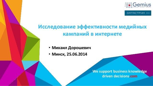 We support business knowledge driven decisions.com Исследование эффективности медийных кампаний в интернете • Михаил Дорош...