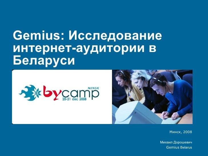 Gemius:  Исследование интернет-аудитории в Беларуси Минск, 2008 Михаил Дорошевич Gemius   Belarus