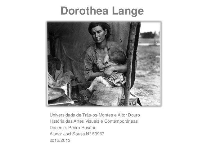 Dorothea LangeUniversidade de Trás-os-Montes e Altor DouroHistória das Artes Visuais e ContemporâneasDocente: Pedro Rosári...