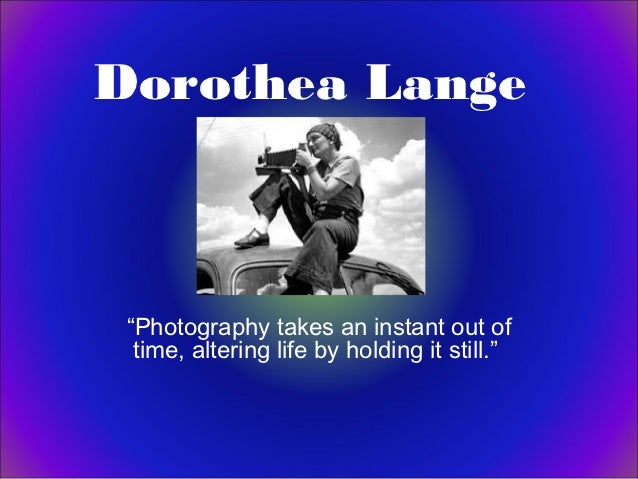 "Dorothea Lange ""Photography takes an instant out of  time, altering life by holding it still."""