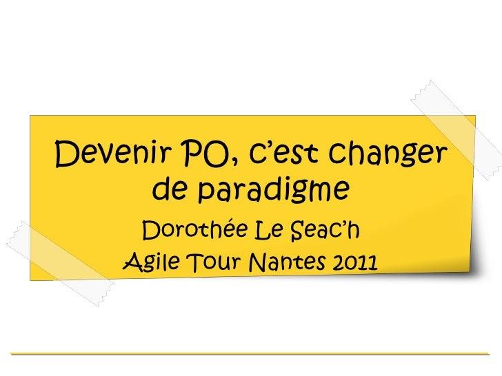 Devenir PO, c'est changer de paradigme Dorothée Le Seac'h Agile Tour Nantes 2011