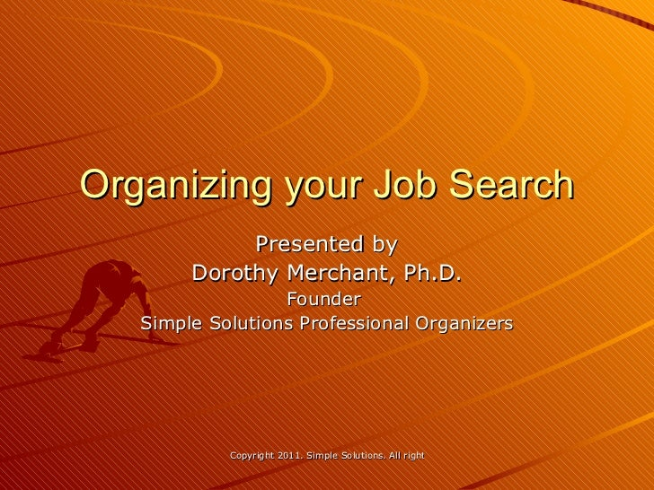 Organizing your Job Search Presented by Dorothy Merchant, Ph.D. Founder  Simple Solutions Professional Organizers