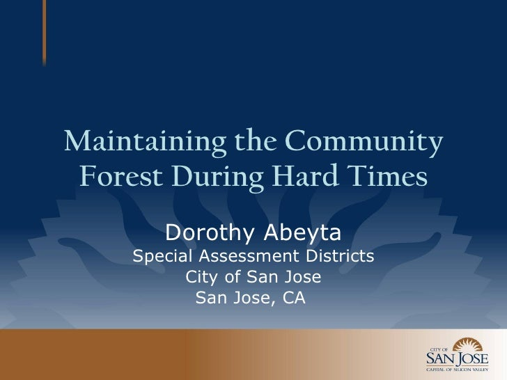 Maintaining the Community Forest During Hard Times Dorothy Abeyta Special Assessment Districts City of San Jose San Jose, ...