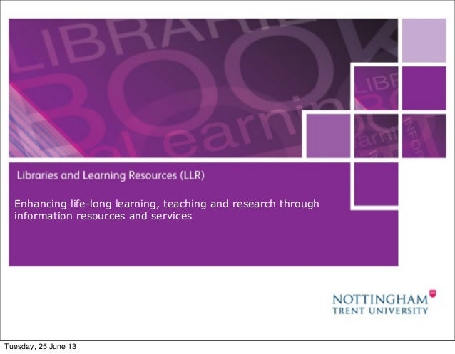 June 25, 20131Enhancing life-long learning, teaching and research throughinformation resources and servicesTuesday, 25 Jun...