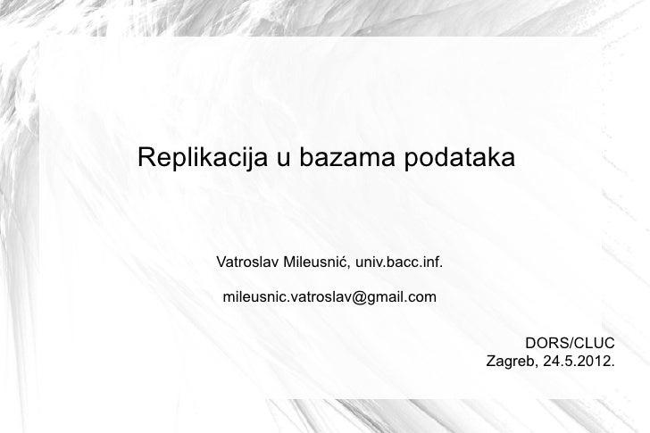 Replikacija u bazama podataka      Vatroslav Mileusnić, univ.bacc.inf.      mileusnic.vatroslav@gmail.com                 ...