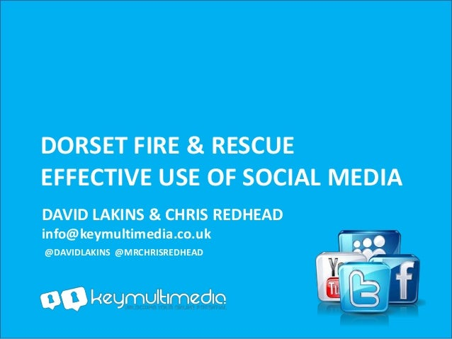 DORSET FIRE & RESCUEEFFECTIVE USE OF SOCIAL MEDIADAVID LAKINS & CHRIS REDHEADinfo@keymultimedia.co.uk@DAVIDLAKINS @MRCHRIS...