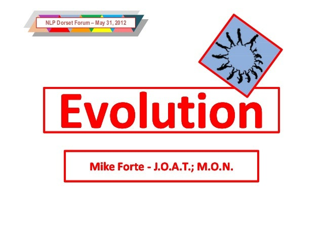 NLP Dorset Forum – May 31, 2012    Evolution                Mike Forte - J.O.A.T.; M.O.N.