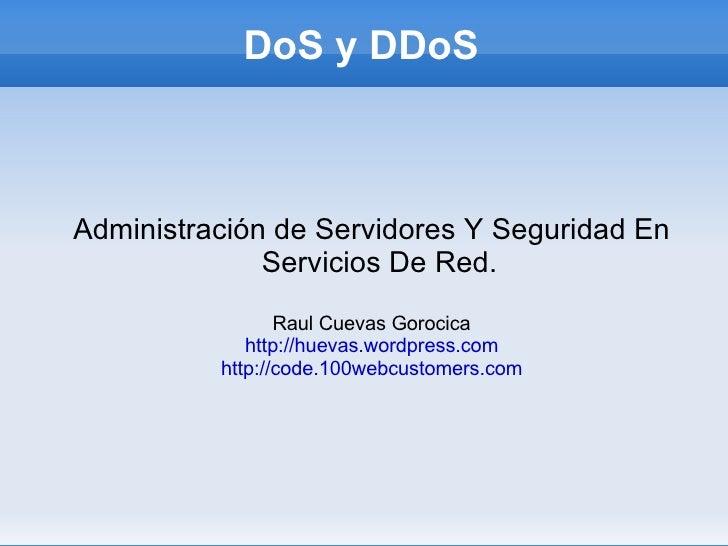 DoS y DDoS <ul><ul><li>Administración de Servidores Y Seguridad En Servicios De Red. </li></ul></ul><ul><ul><li>Raul Cueva...