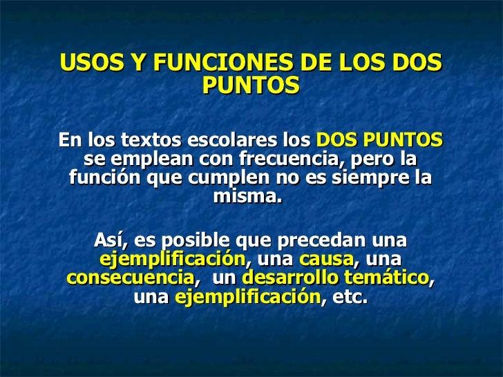 USOS Y FUNCIONES DE LOS DOS PUNTOS En los textos escolares los  DOS PUNTOS  se emplean con frecuencia, pero la función que...