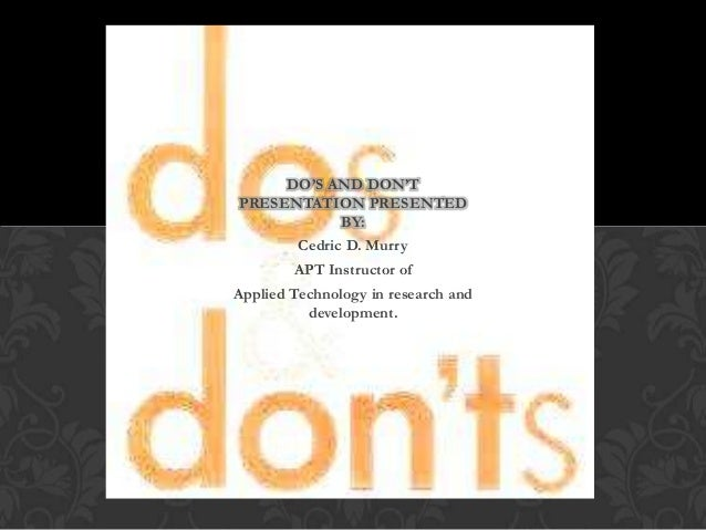 DO'S AND DON'T PRESENTATION PRESENTED BY: Cedric D. Murry APT Instructor of Applied Technology in research and development...