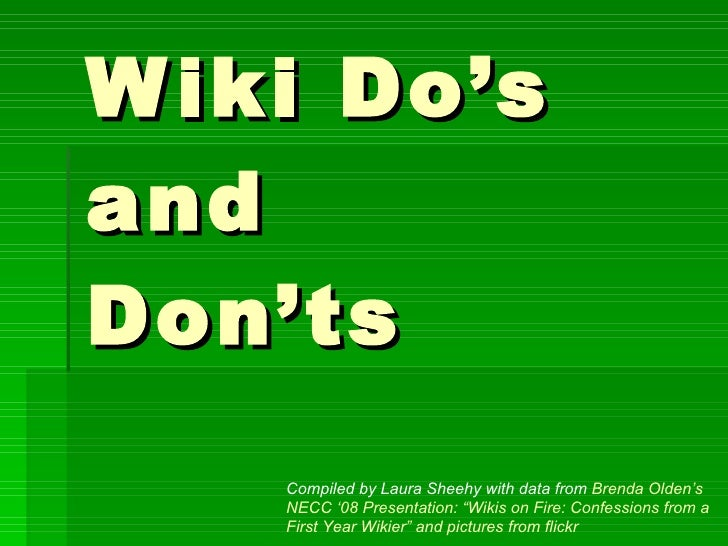 "Wiki Do's  and  Don'ts Compiled by Laura Sheehy with data from  Brenda Olden's NECC '08 Presentation: ""Wikis on Fire: Conf..."
