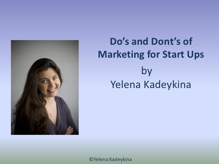 Do's and Dont's of   Marketing for Start Ups              by        Yelena Kadeykina©Yelena Kadeykina