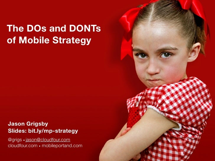 The DOs and DONTs of Mobile Strategy     Jason Grigsby Slides: bit.ly/mp-strategy @grigs • jason@cloudfour.com cloudfour.c...