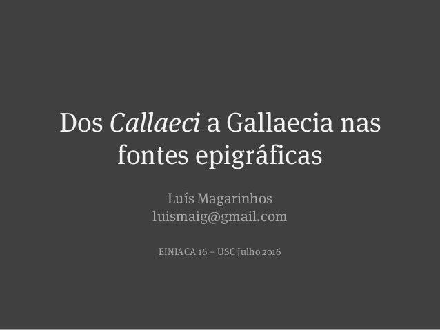Dos Callaeci a Gallaecia nas fontes epigráficas Luís Magarinhos luismaig@gmail.com EINIACA 16 – USC Julho 2016
