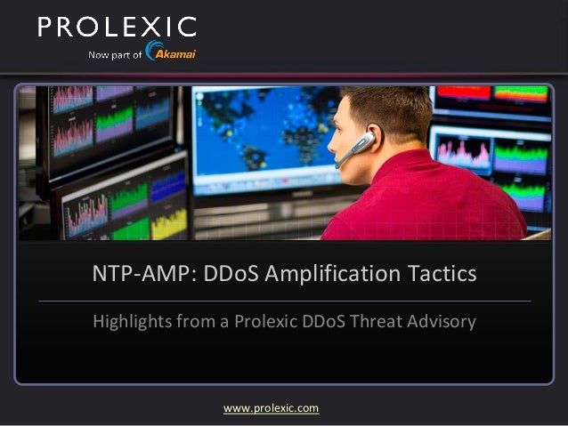 www.prolexic.com NTP-AMP: DDoS Amplification Tactics Highlights from a Prolexic DDoS Threat Advisory