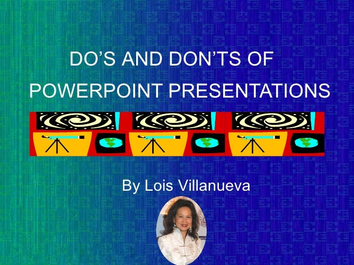 POWERPOINT PRESENTATIONS By Lois Villanueva DO 'S AND DON'TS OF