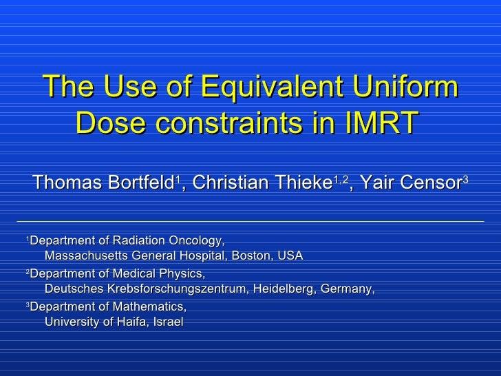 The Use of Equivalent Uniform Dose constraints in IMRT   Thomas Bortfeld 1 , Christian Thieke 1,2 , Yair Censor 3 1 Depart...