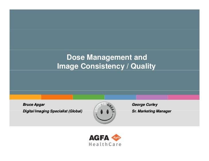 Dose Management and Image Consistency / Quality   Bruce Apgar Digital Imaging Specialist (Global) George Curley Sr. Market...