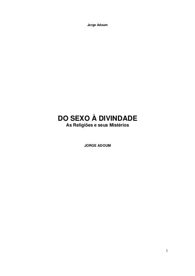 Jorge Adoum 1 DO SEXO À DIVINDADE As Religiões e seus Mistérios JORGE ADOUM