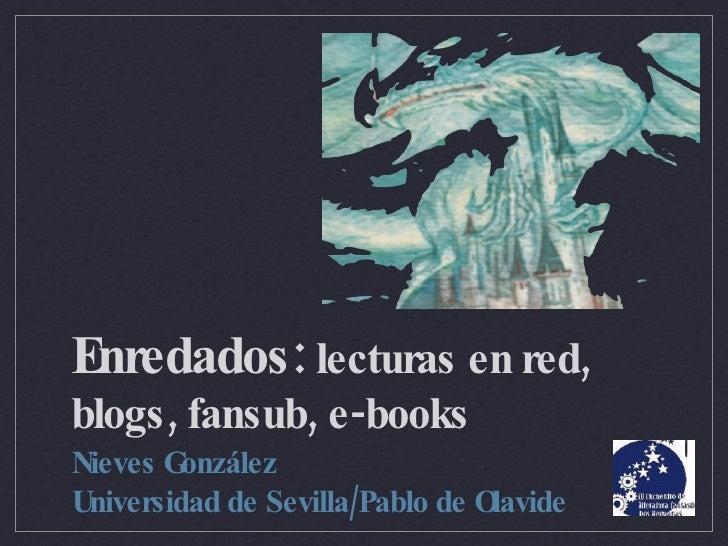 Enredados:  lecturas en red, blogs, fansub, e-books <ul><li>Nieves González  </li></ul><ul><li>Universidad de Sevilla/Pabl...
