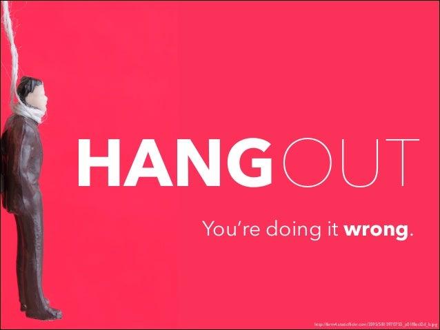 HANGOUT You're doing it wrong.  http://farm4.staticflickr.com/3595/5815970755_a01f8ecf2d_b.jpg