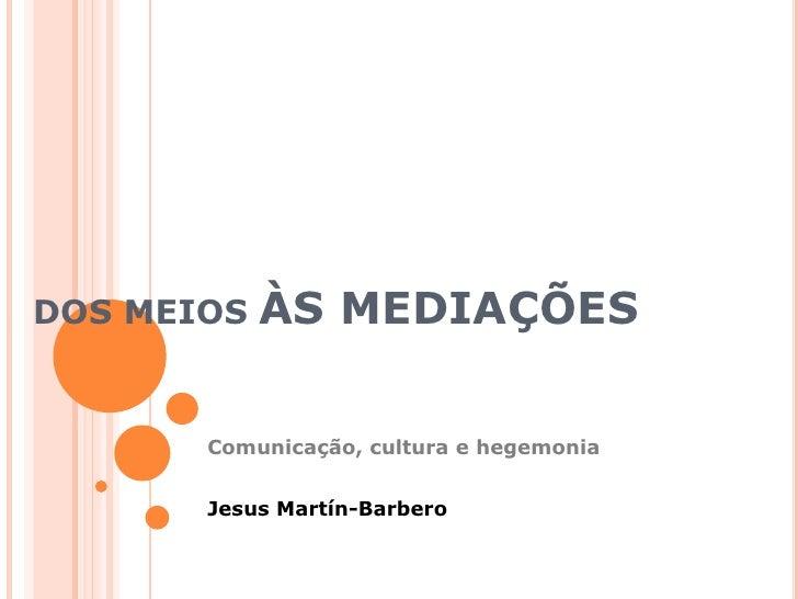 DOS MEIOS ÀS MEDIAÇÕES<br />Comunicação, cultura e hegemonia<br />Jesus Martín-Barbero<br />