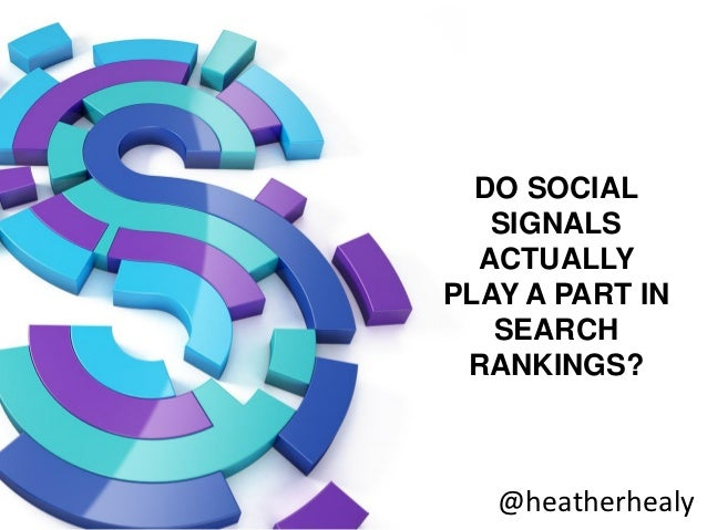 DO SOCIAL   SIGNALS  ACTUALLYPLAY A PART IN   SEARCH RANKINGS?   @heatherhealy